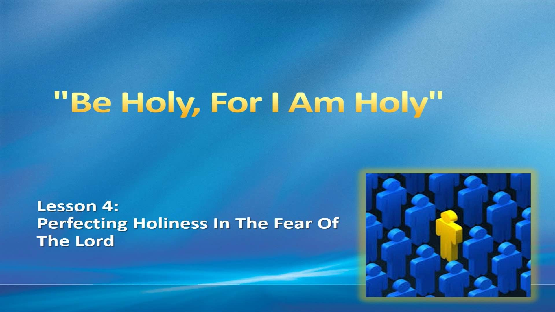 """""""Be Holy, For I Am Holy"""" (Lesson 4:  Perfecting Holiness In The Fear Of The Lord)"""