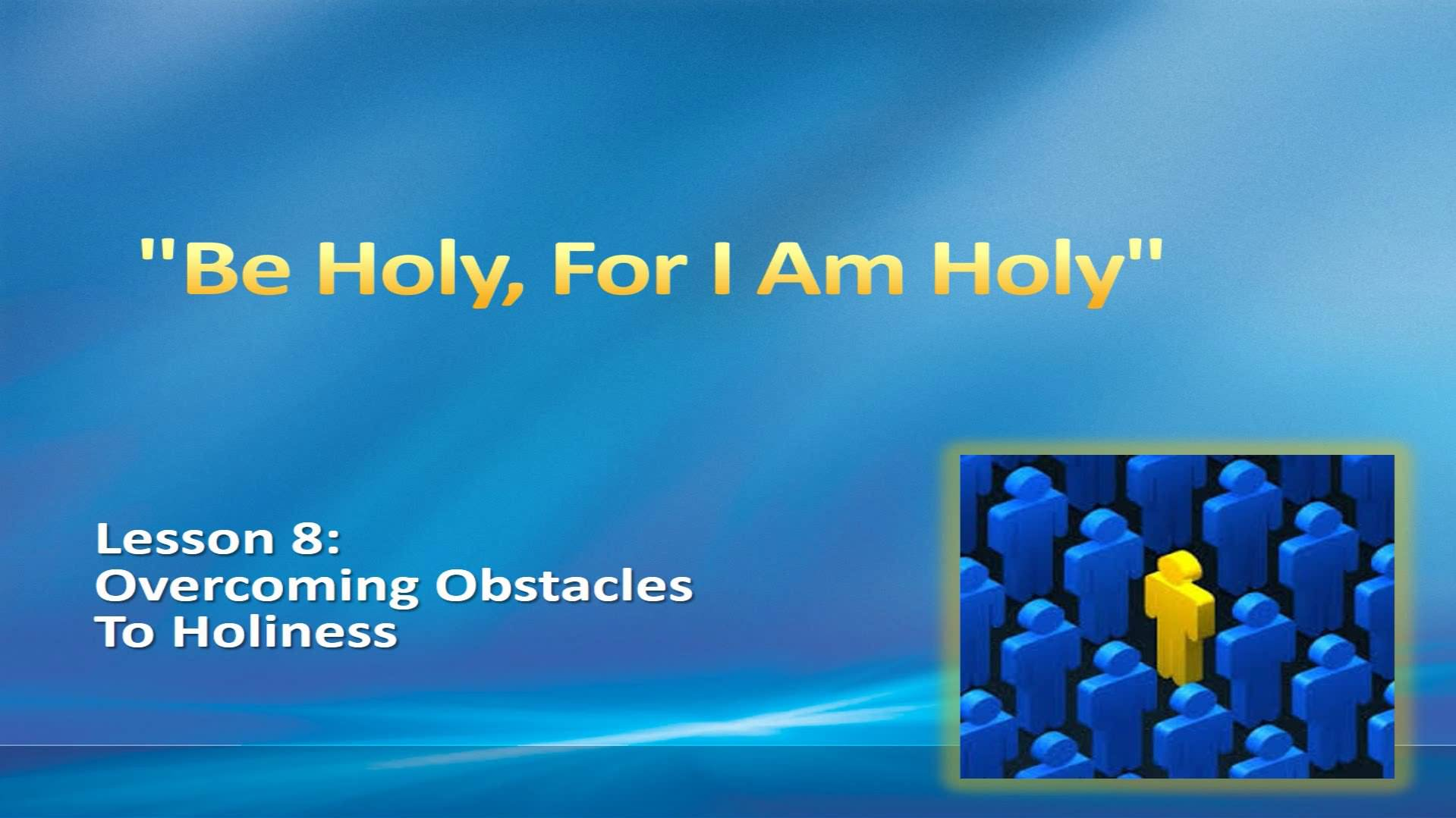 """""""Be Holy, For I Am Holy"""" (Lesson 8:  Overcoming Obstacles To Holiness)"""