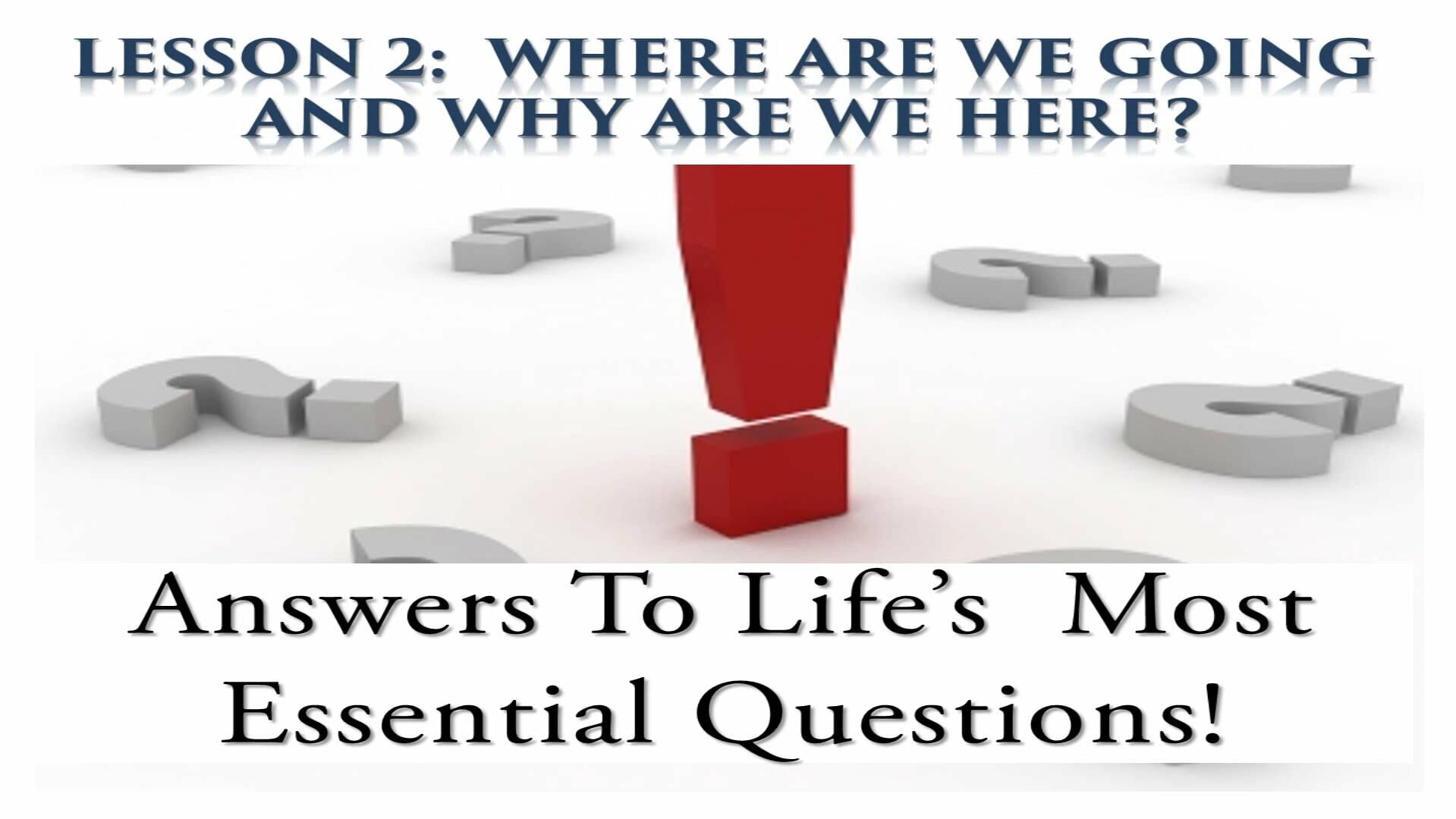 Answers To Life's Most Essential Questions (Lesson 2:  Where Are We Going And Why Are We Here?)
