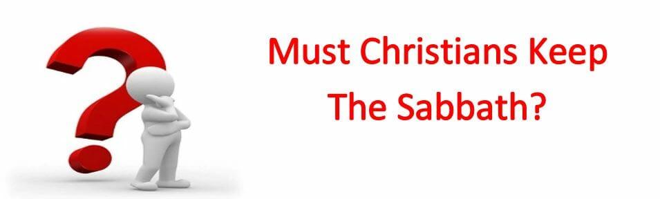 Must Christians Keep The Sabbath?
