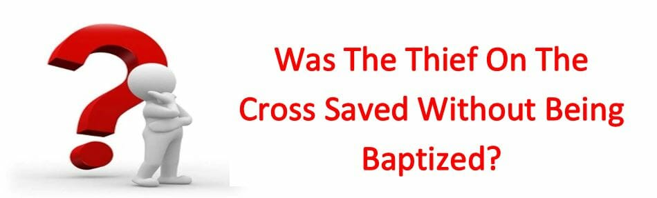 Was The Thief On The Cross Saved Without Being Baptized?