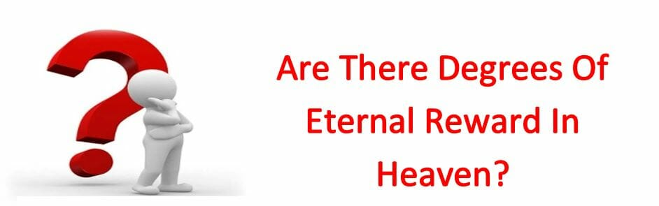 Are There Degrees Of Eternal Reward In Heaven?