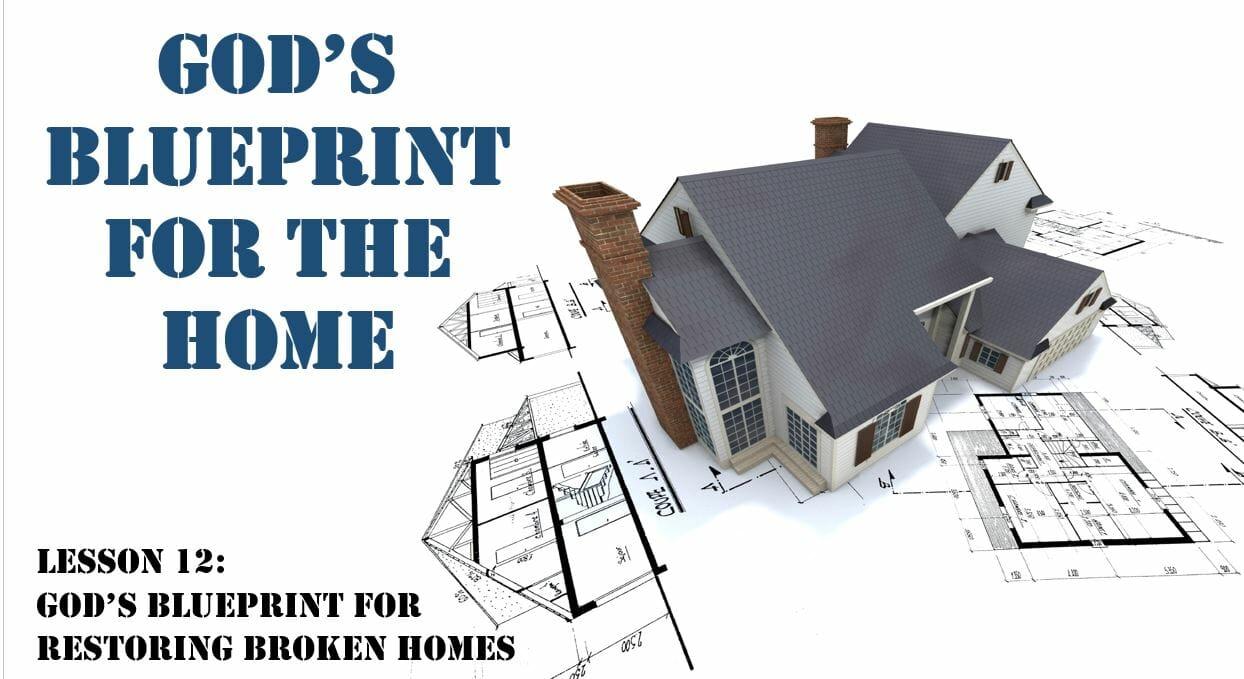God's Blueprint For The Home (Lesson 12: God's Blueprint For Restoring Broken Homes)