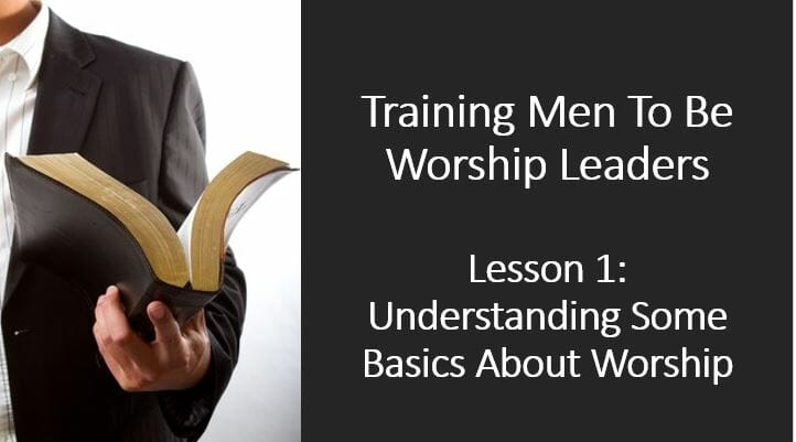 Training Men To Be Worship Leaders (1 – Understanding Some Basics About Worship)