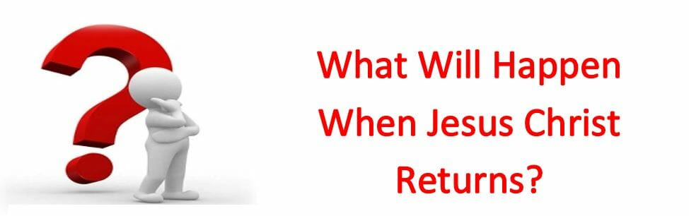 What Will Happen When Jesus Christ Returns?