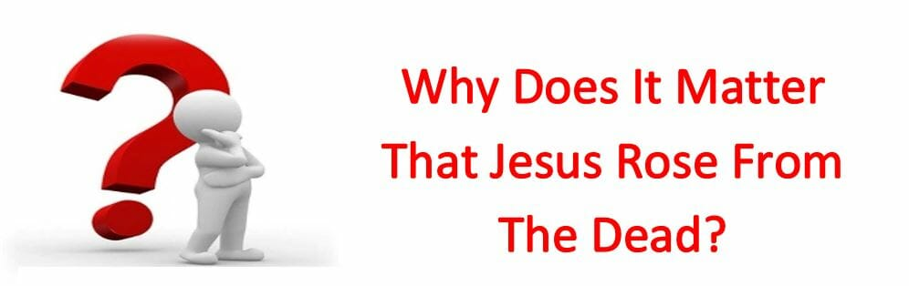 Why Does It Matter That Jesus Rose From The Dead?
