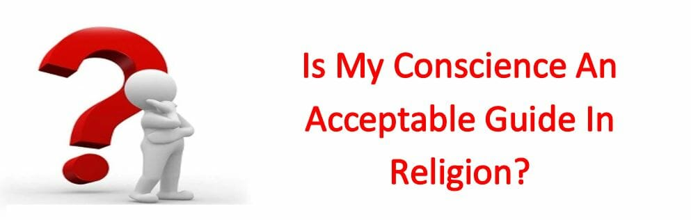 Is My Conscience An Acceptable Guide In Religion?