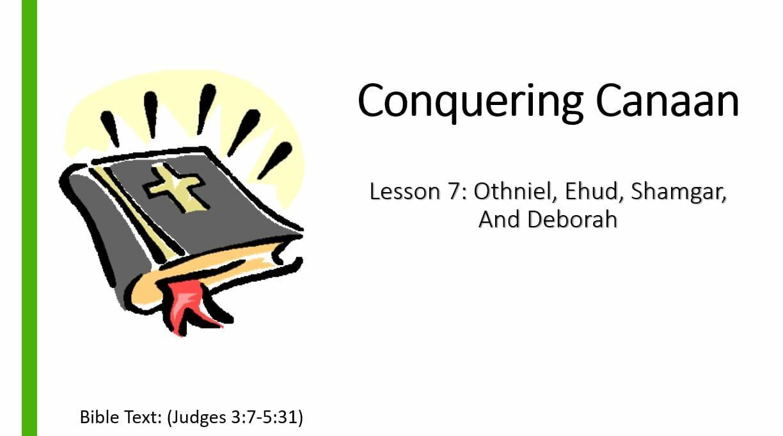 Conquering Canaan (Lesson 7: Othniel, Ehud, Shamgar, And Deborah)