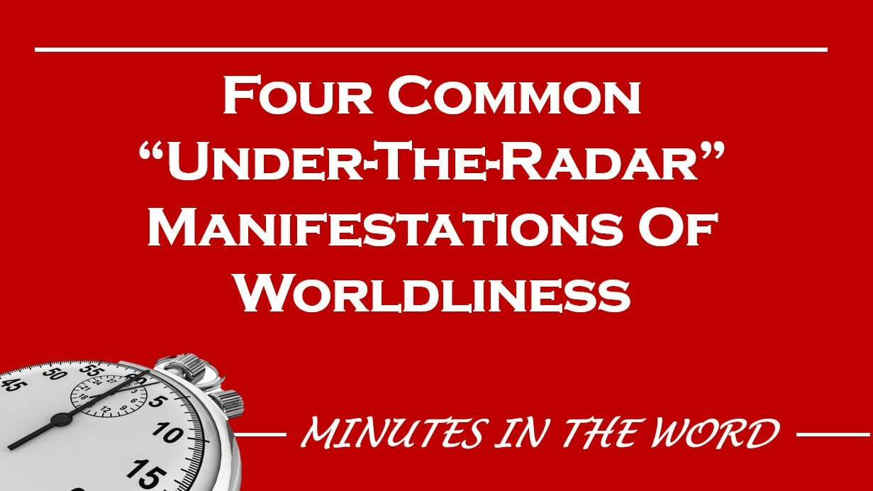 "Four Common ""Under The Radar"" Manifestations Of Worldliness"