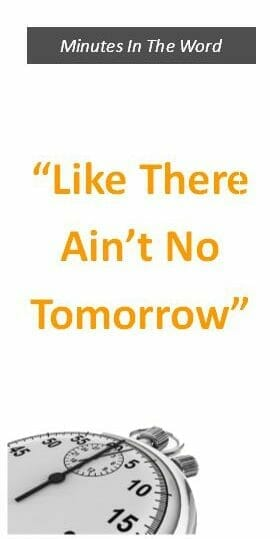 """Like There Ain't No Tomorrow"""