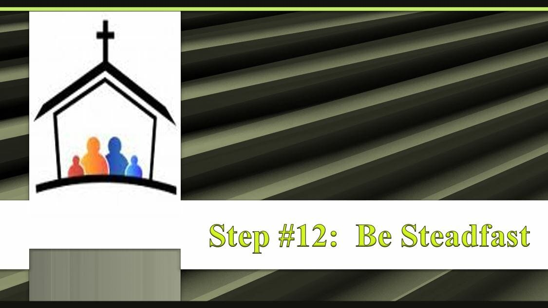 Steps To Building A Strong Church Lesson 13 – Step #12: Be Steadfast