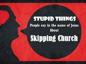Skipping Church church Stupid Things Said about Skipping Church Stupid Things Skipping Church