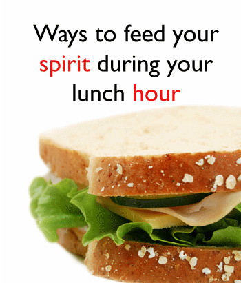 Ways to feed your spirit during your lunch hour