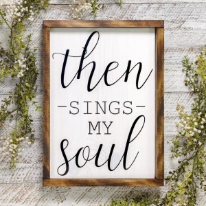Then Sings my Soul Scripture Handmade Solid Wood Sign