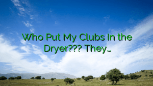 Who Put My Clubs In the Dryer??? They…