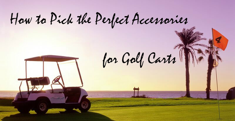 How to Pick the Perfect Accessories for Golf Carts