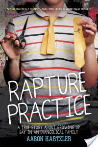 Rapture Practice: A True Story About Growing Up Gay in an Evangelical Family by Aaron Hartzler | Book Review