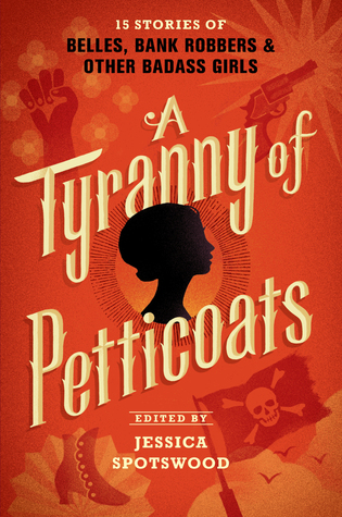 A Tyranny of Petticoats: 15 Stories of Belles, Bank Robbers & Other Badass Girls edited by Jessica Spotswood