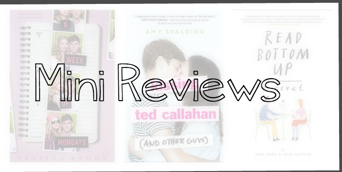 Mini-reviews of A Week Of Mondays by Jessica Brody, Kissing Ted Callahan (And Other Guys) by Amy Spalding and Read Bottom Up by Neel Shah and Skye Chatham.