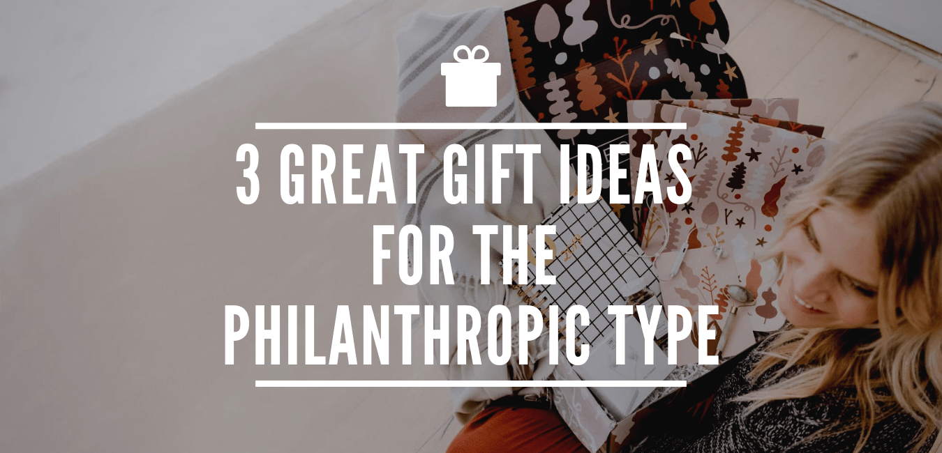 3 GREAT GIFT IDEAS FOR THE PHILANTHROPIC TYPE