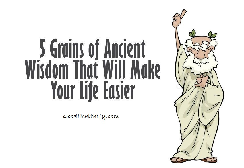 5 Grains of Ancient Wisdom That Will Make Your Life Easier