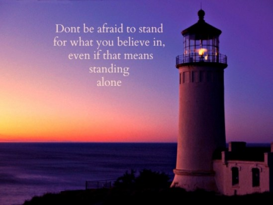 Dont be afraid to stand for what you believe in...