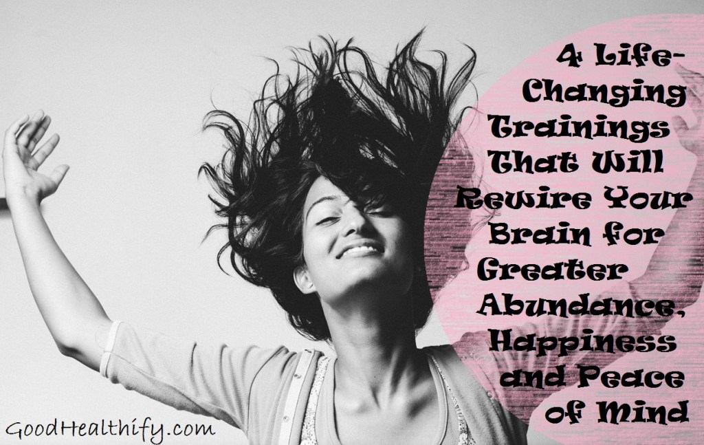 4 Life-Changing Trainings That Will Rewire Your Brain for Greater Abundance, Happiness and Peace of Mind