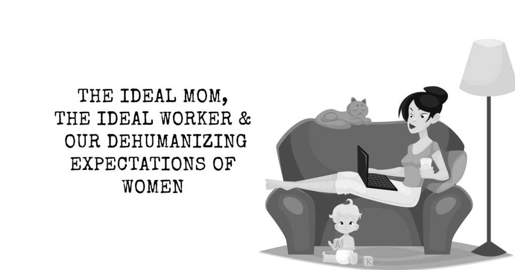 The Ideal Mom, The Ideal Worker, and Our Dehumanizing Expectations of Women