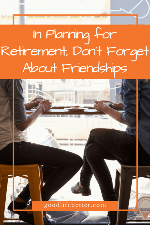Family is important but when you are thinking about retirement, don't forget to plan for your friendships!