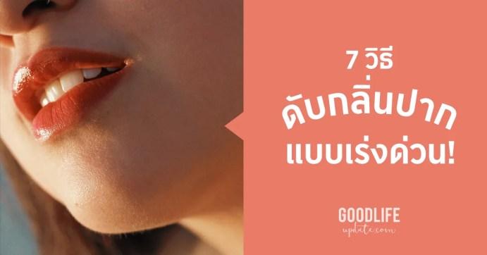 7 วิธี ดับกลิ่นปาก แบบเร่งด่วน เพิ่มความมั่นใจในวันสำคัญ
