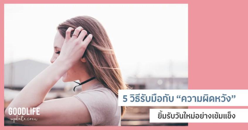 5 วิธีรับมือกับ ความผิดหวัง ความทุกข์ และเรื่องแย่ๆ ในชีวิต