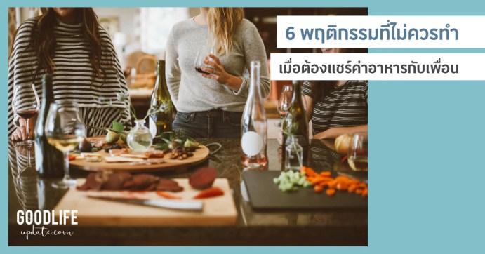 6 พฤติกรรมที่ควรหลีกเลี่ยง อย่าทำอย่างนี้เมื่อต้อง แชร์ค่าอาหาร กับเพื่อน