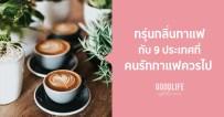 รับเช้าวันใหม่ด้วยกลิ่นไอกาแฟหอมกรุ่นกับ 9 ประเทศ ที่ คอกาแฟ ไม่ควรพลาด