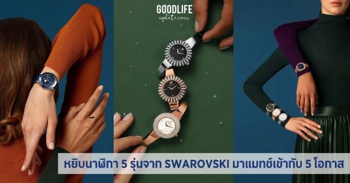 หยิบ นาฬิกา 5 รุ่นจาก SWAROVSKI มาแมทช์เข้ากับ 5 โอกาสให้สวยเกิด