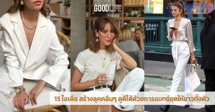 15 ไอเดีย สร้างลุคคลีนๆ ให้สวยเก๋ดูดีด้วยการ แมทช์ชุดสีขาว ทั้งตัว -GL Fashion-