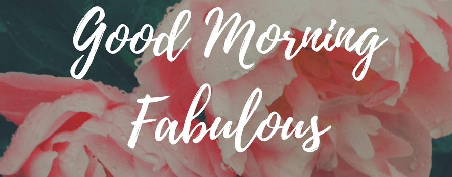 Good Morning Fabulous