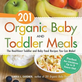 201 Organic Baby And Toddler Meals: The Healthiest Toddler and Baby Food Recipes You Can Make!