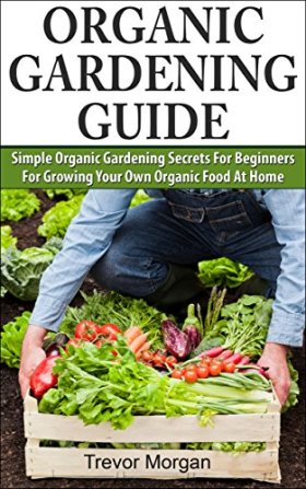 Organic Gardening Guide: Simple Organic Gardening Secrets for Beginners for Growing Your Own Organic Food At Home