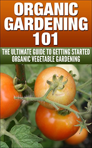 Organic Vegetable Gardening A to Z: Start With A Seed And Shovel, End With Food On Your Plate