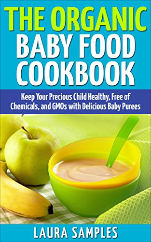 The Organic Baby Food Cookbook: Keep Your Precious Child Healthy, Free of Chemicals, and GMOs with 100 Delicious Baby Puree Recipes