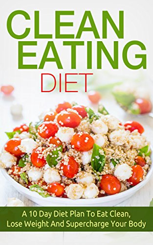 Clean Eating Diet: A 10 Day Diet Plan To Eat Clean, Lose Weight And Supercharge Your Body (eat clean diet, weight loss, natural and organic foods, healthy recipes, natural foods)
