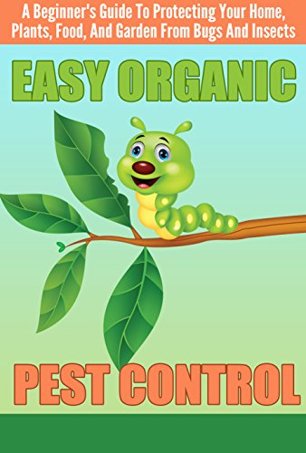 EASY Organic Pest Control – A Beginner's Guide To Protecting Your Home, Plants, Food, And Garden From Bugs And Insects (Quick and Easy Organic Pest Control, … and Insects, Easy Ways To Control Pest)