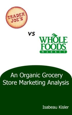 Trader Joe's versus Whole Foods Market: An Organic Grocery Store Marketing Analysis