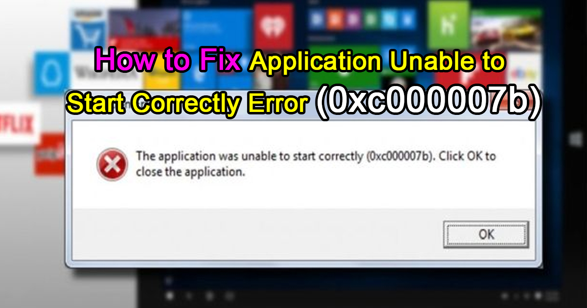 How to Fix Application Unable to Start Correctly Error (0xc000007b