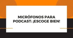 consulta los micrófonos para podcast que pueden ayudarte en mejorar tu sonido