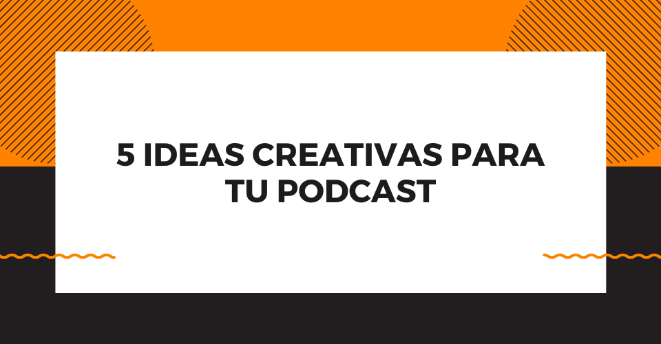 5 ideas para tu podcast