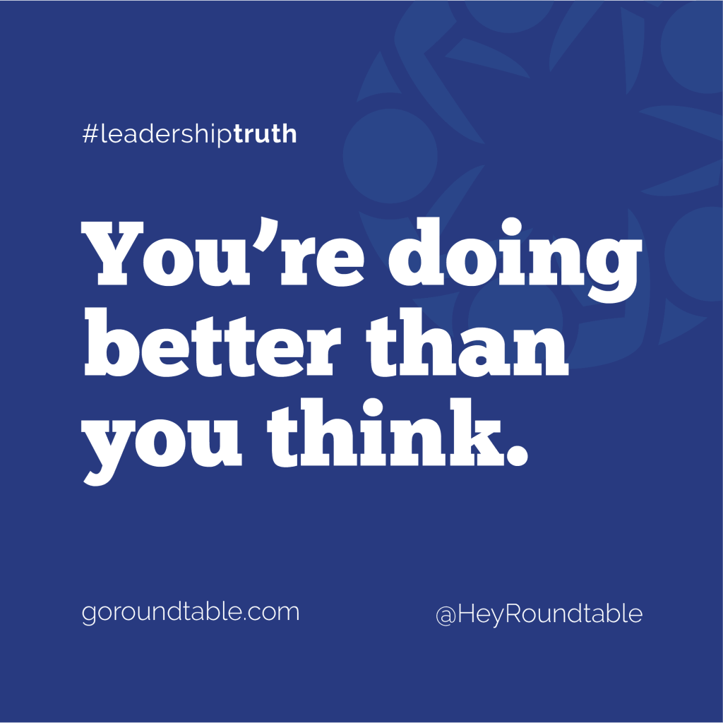 #leadershiptruth - You're doing better than you think.