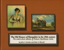 The Old Houses of Shropshire in the 19th Century The watercolour Albums of Frances Stackhouse Acton-Julia Ionides & Peter G. Howell book