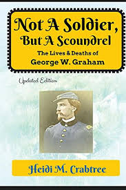 Not a Soldier, But a Scoundrel - The Lives and Deaths of George W. Graham - Heidi M. Crabtree book