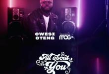 DOWNLOAD: Cwesi Oteng – All About You Ft. MOGmusic